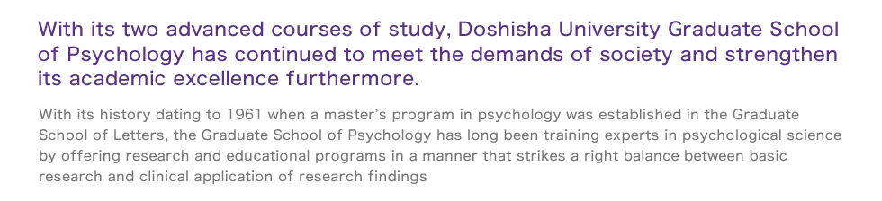 With its two advanced courses of study, Doshisha University Graduate School of Psychology has continued to meet the demands of society and strengthen its academic excellence furthermore.